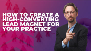 How To Create A High-Converting Lead Magnet For Your Practice