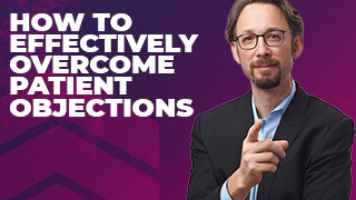 How To Effectively Overcome Patient Objections